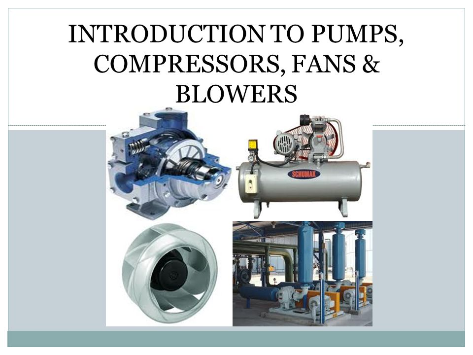 INTRODUCTION TO PUMPS, COMPRESSORS, FANS & BLOWERS