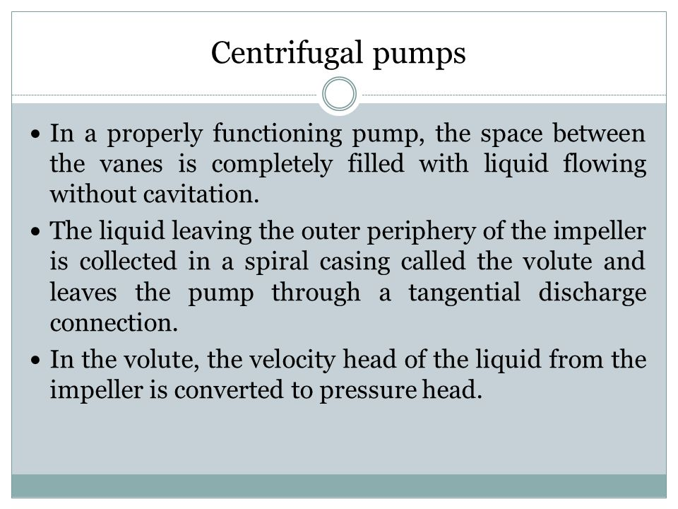 Centrifugal pumps In a properly functioning pump, the space between the vanes is completely filled with liquid flowing without cavitation.
