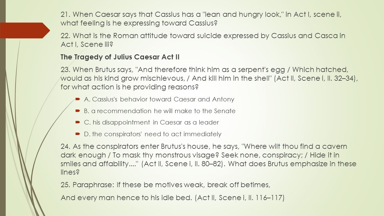julius caesar act ii brutus behavior Need help with act 2, scene 1 in william shakespeare's julius caesar  alone,  brutus admits that the only possible course of action is to kill caesar he adds  that, while caesar's behavior so far gives no excuse for murder, it seems likely  that.