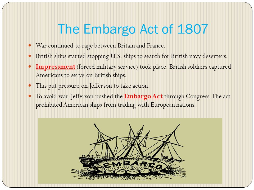 embargo act 1807 Law passed by congress and signed by president thomas jefferson in 1807 this law stopped all trade between america and any other country the goal was to get britain and france, who were fighting each other at the time, to stop restricting american trade.