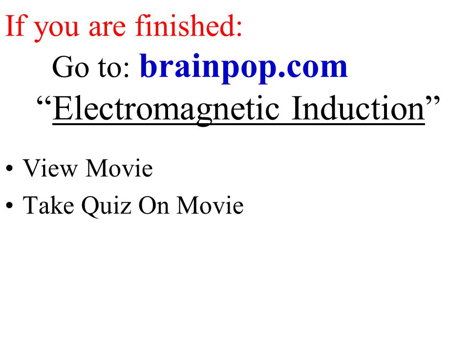 If you are finished: Go to: brainpop.com Electromagnetic Induction