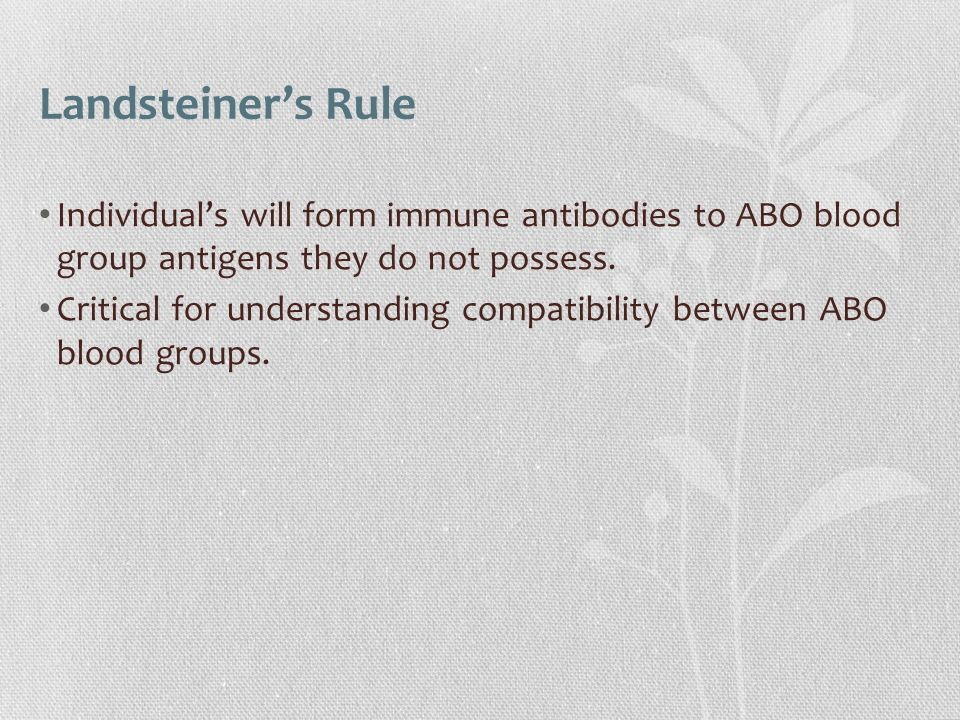 Landsteiner's Rule Individual's will form immune antibodies to ABO blood group antigens they do not possess.