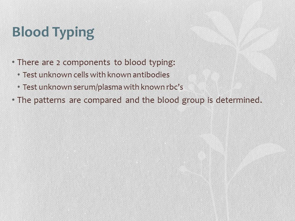 Blood Typing There are 2 components to blood typing: