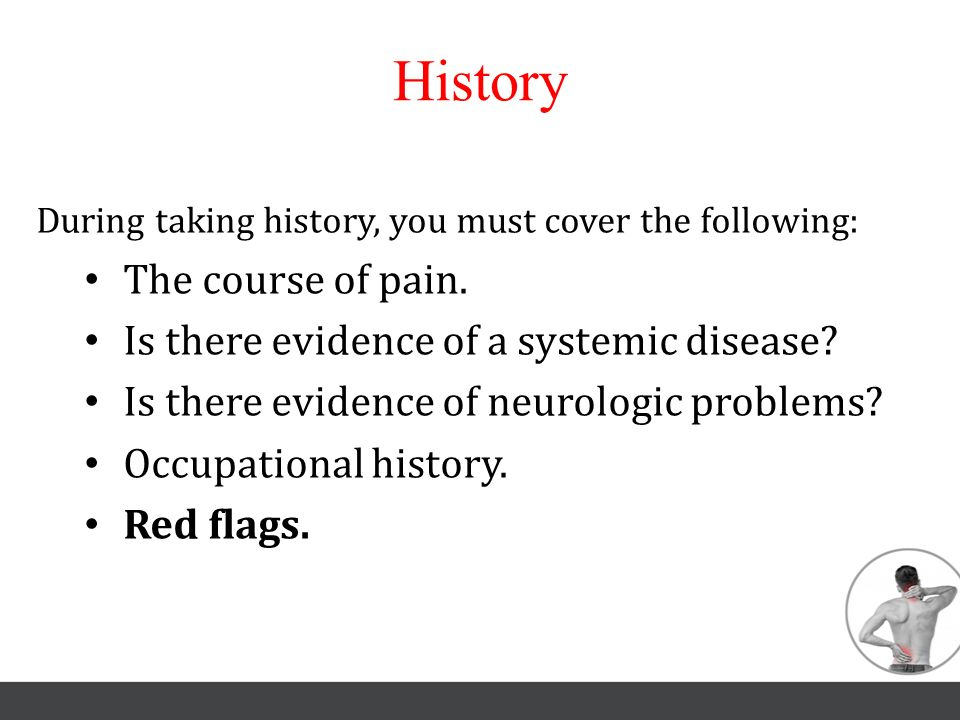 History The course of pain. Is there evidence of a systemic disease