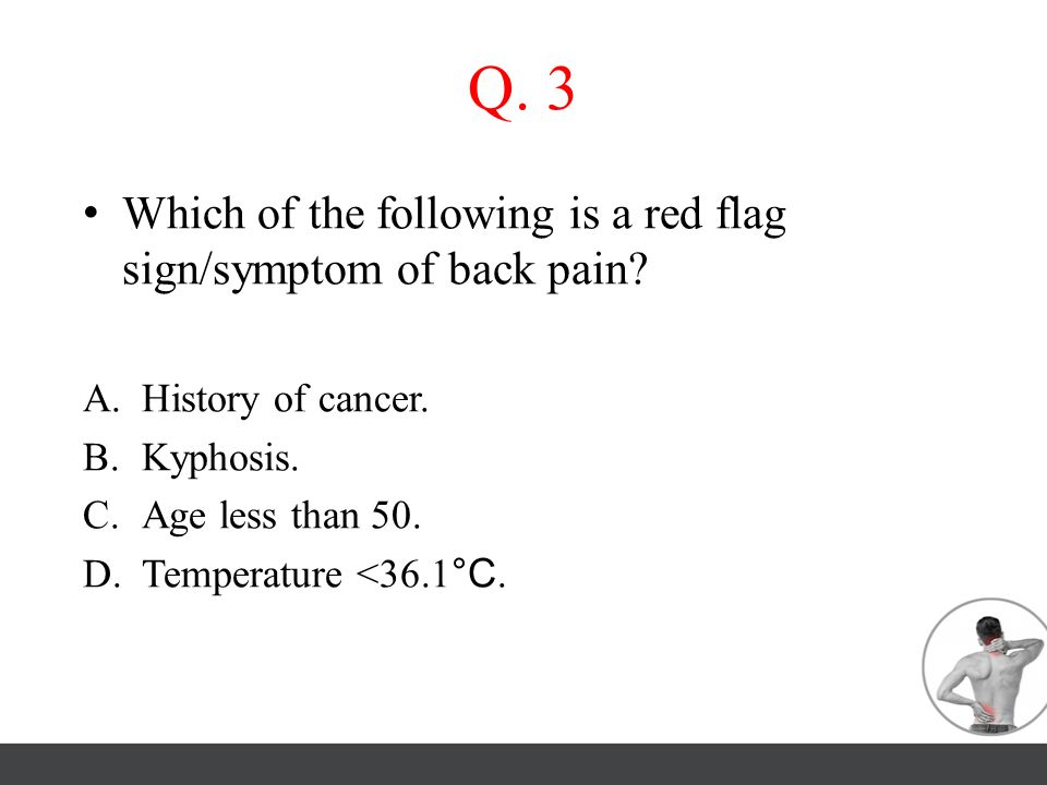 Q. 3 Which of the following is a red flag sign/symptom of back pain