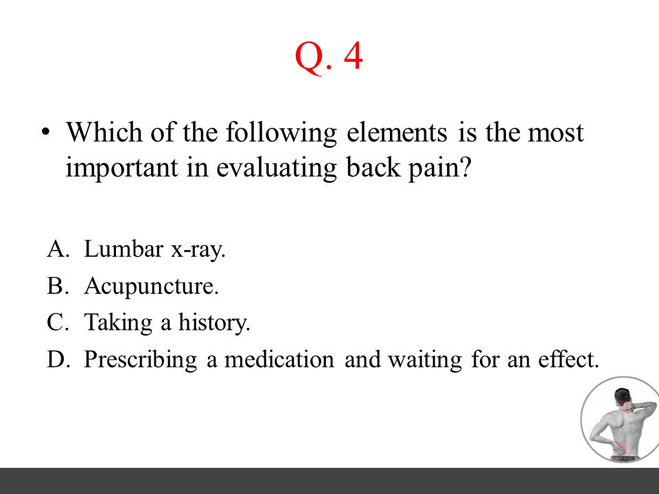 Q. 4 Which of the following elements is the most important in evaluating back pain Lumbar x-ray.