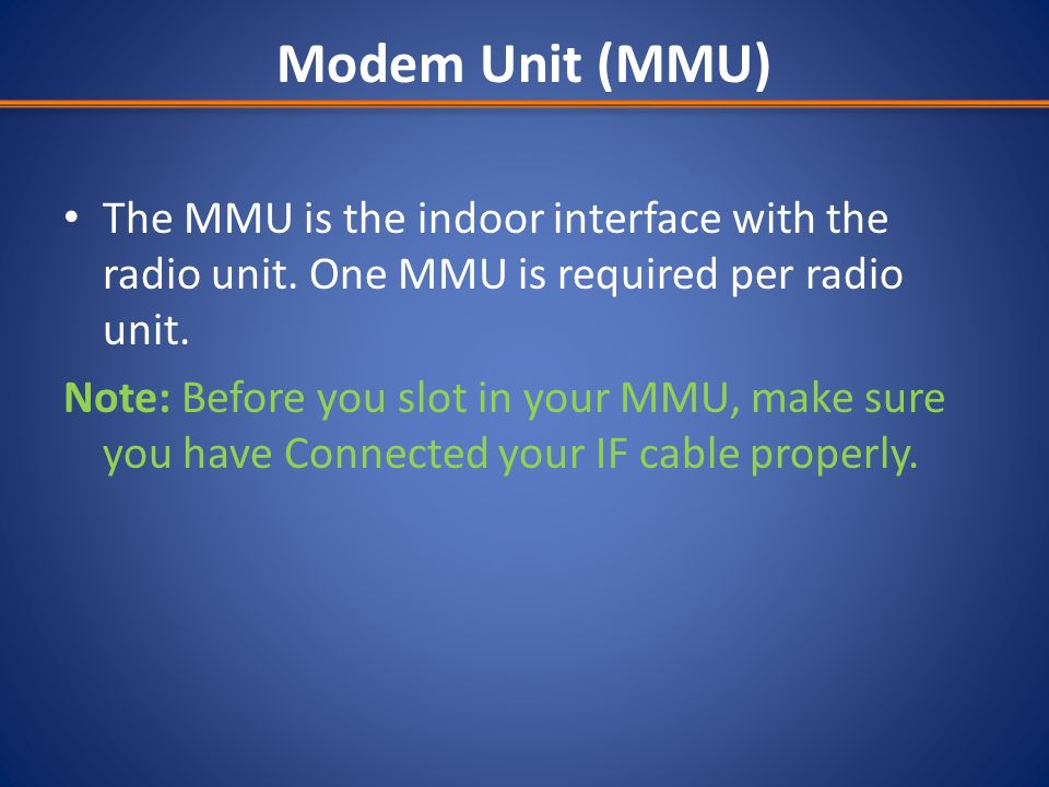 Modem Unit (MMU) The MMU is the indoor interface with the radio unit. One MMU is required per radio unit.