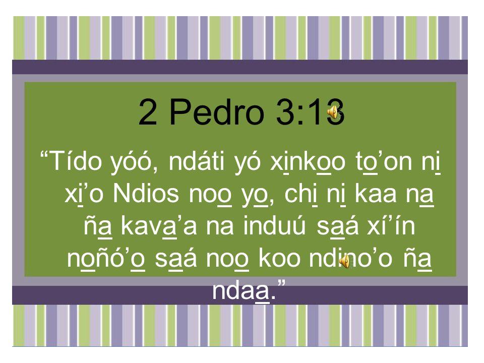 2 Pedro 3:13 Tído yóó, ndáti yó xinkoo to'on ni xi'o Ndios noo yo, chi ni kaa na ña kava'a na induú saá xí'ín noñó'o saá noo koo ndino'o ña ndaa.