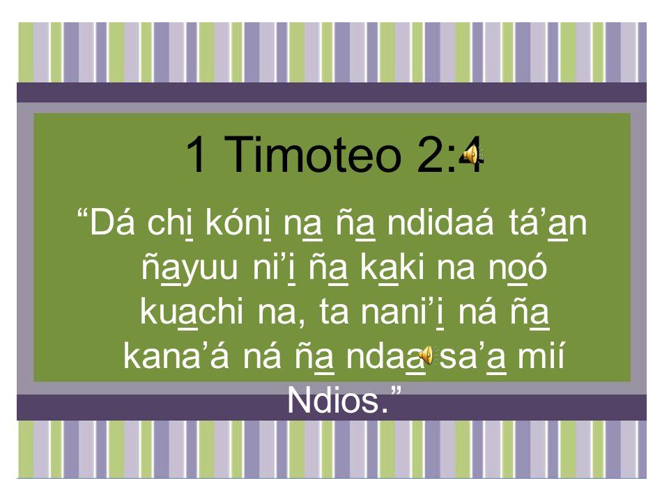1 Timoteo 2:4 Dá chi kóni na ña ndidaá tá'an ñayuu ni'i ña kaki na noó kuachi na, ta nani'i ná ña kana'á ná ña ndaa sa'a mií Ndios.