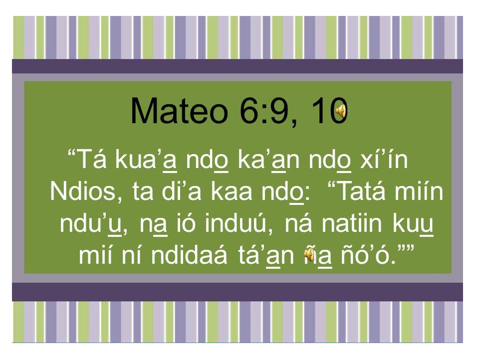 Mateo 6:9, 10 Tá kua'a ndo ka'an ndo xí'ín Ndios, ta di'a kaa ndo: Tatá miín ndu'u, na ió induú, ná natiin kuu mií ní ndidaá tá'an ña ñó'ó.