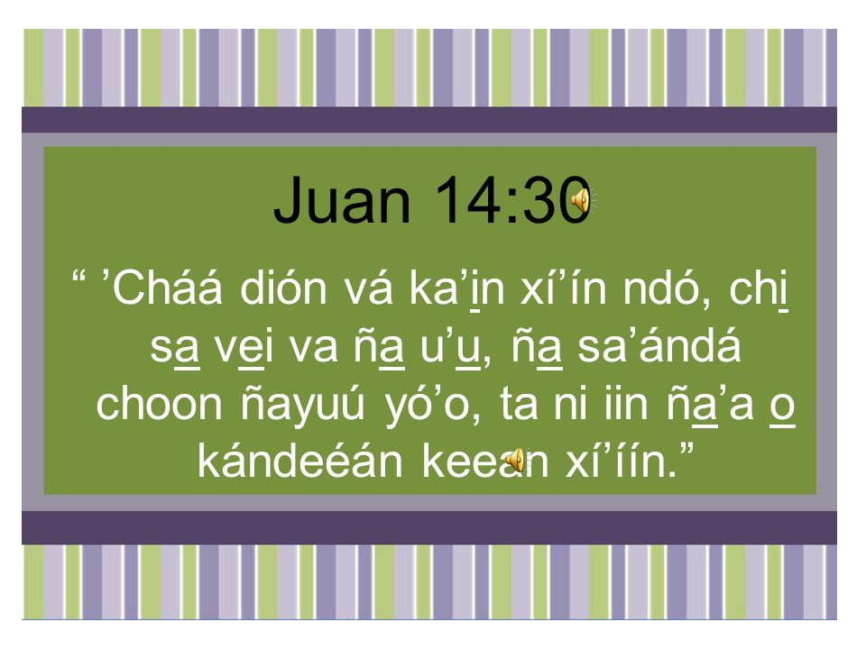 Juan 14:30 'Cháá dión vá ka'in xí'ín ndó, chi sa vei va ña u'u, ña sa'ándá choon ñayuú yó'o, ta ni iin ña'a o kándeéán keean xí'íín.