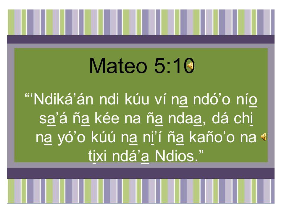 Mateo 5:10 'Ndiká'án ndi kúu ví na ndó'o nío sa'á ña kée na ña ndaa, dá chi na yó'o kúú na ni'í ña kaño'o na tixi ndá'a Ndios.