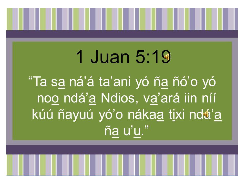 1 Juan 5:19 Ta sa ná'á ta'ani yó ña ñó'o yó noo ndá'a Ndios, va'ará iin níí kúú ñayuú yó'o nákaa tixi ndá'a ña u'u.