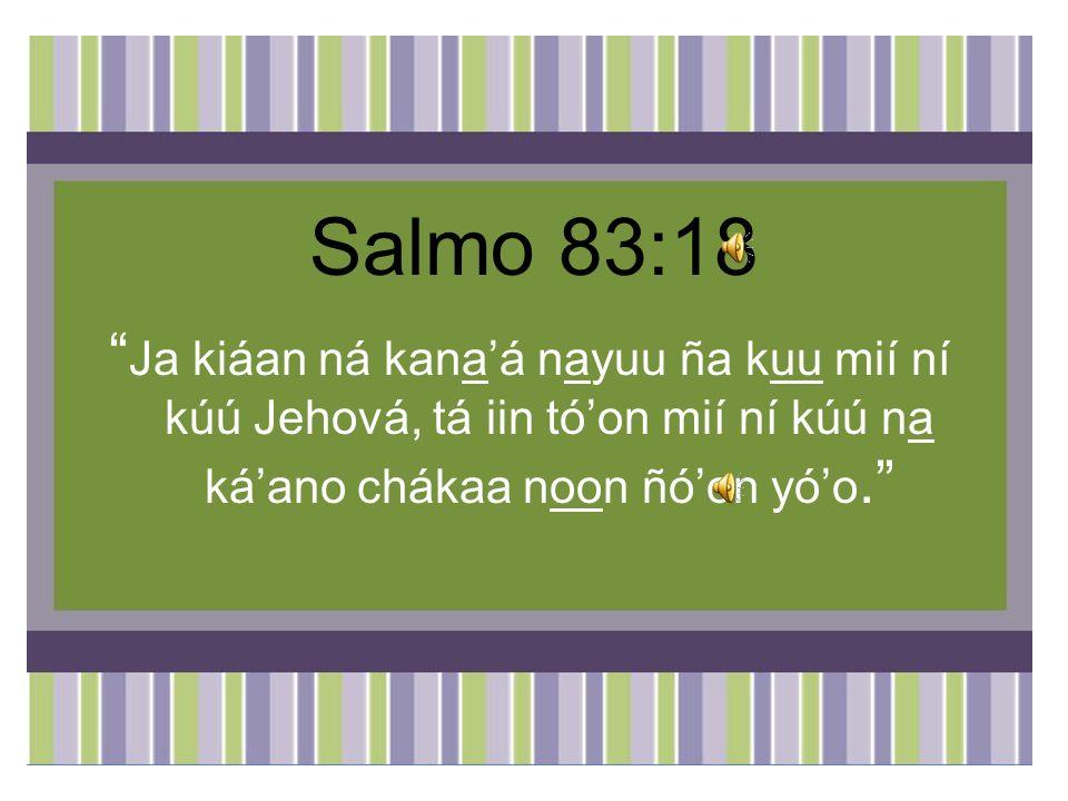 Salmo 83:18 Ja kiáan ná kana'á nayuu ña kuu mií ní kúú Jehová, tá iin tó'on mií ní kúú na ká'ano chákaa noon ñó'on yó'o.