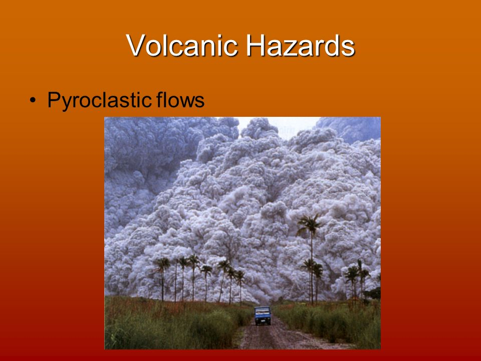 volcanic hazards 40 The mud follows stream and river valleys down and away from the volcano to become a fast-moving (40-50 mph) wall  [ volcanic hazards: page 1 / page 2 / page 3.