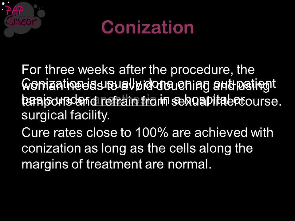 Conization For three weeks after the procedure, the woman needs to avoid douching and using tampons and refrain from sexual intercourse.