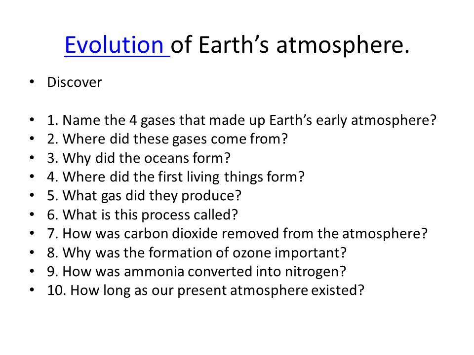 evolution of the earths atmosphere For some untold eons prior to the evolution of these cyanobacteria, during the archean eon, more primitive microbes lived the real old-fashioned way: the isotopic ratio of sulfur transformed, indicating that for the first time oxygen was becoming a significant component of earth's atmosphere, according to a.