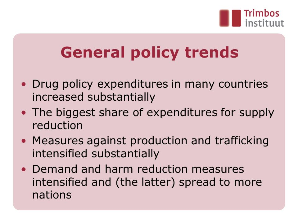 General policy trends Drug policy expenditures in many countries increased substantially. The biggest share of expenditures for supply reduction.