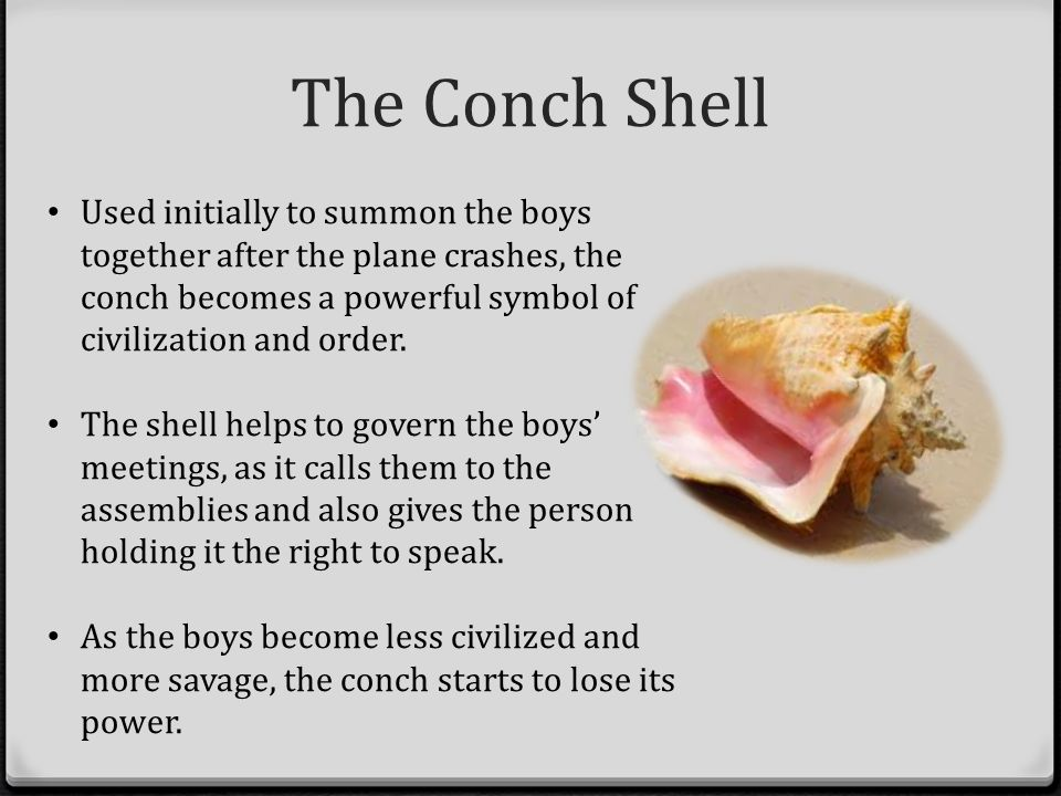 symbolism of the conch Define the importance of the breaking of the conch what does its destruction symbolize 12/18/2012 26 comments  conch shell is a symbol of societal rules, conch .