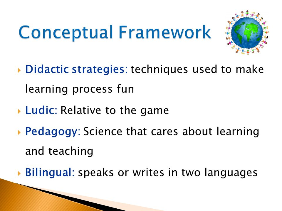 Conceptual Framework Didactic strategies: techniques used to make learning process fun. Ludic: Relative to the game.