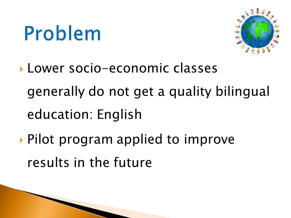 Problem Lower socio-economic classes generally do not get a quality bilingual education: English.