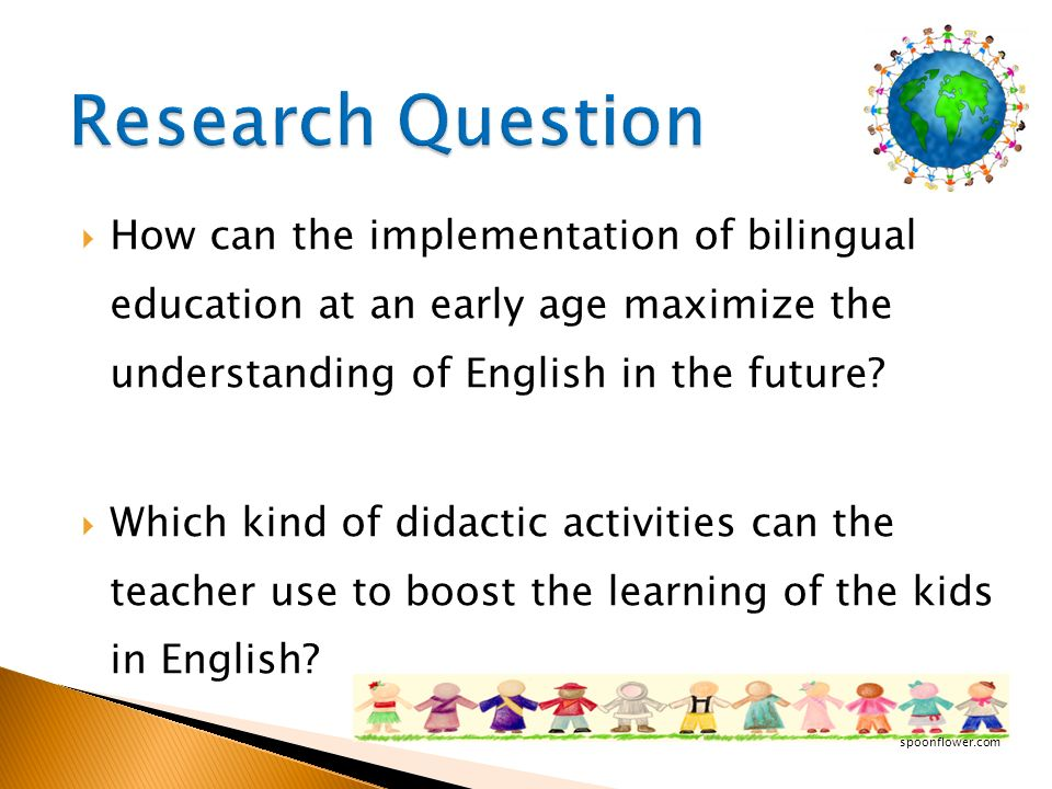 Research Question How can the implementation of bilingual education at an early age maximize the understanding of English in the future
