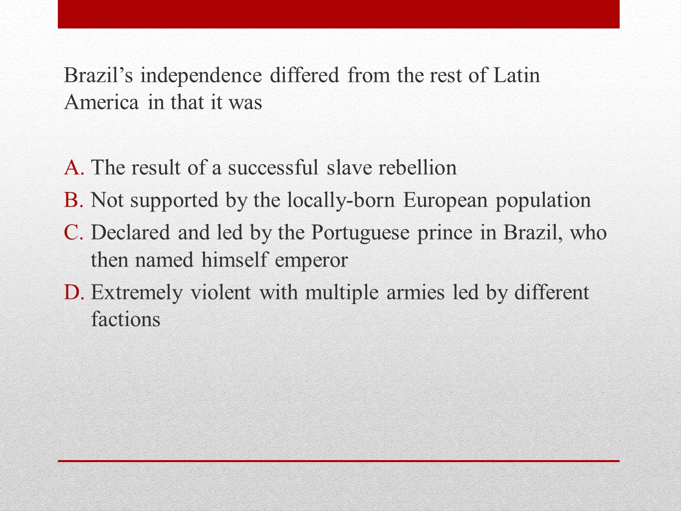 Brazil's independence differed from the rest of Latin America in that it was