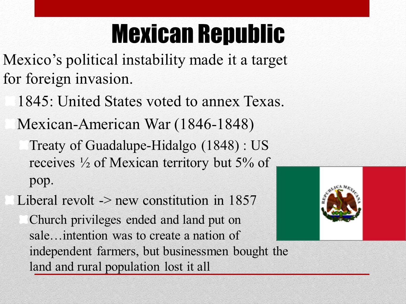 Mexican Republic Mexico's political instability made it a target for foreign invasion. 1845: United States voted to annex Texas.