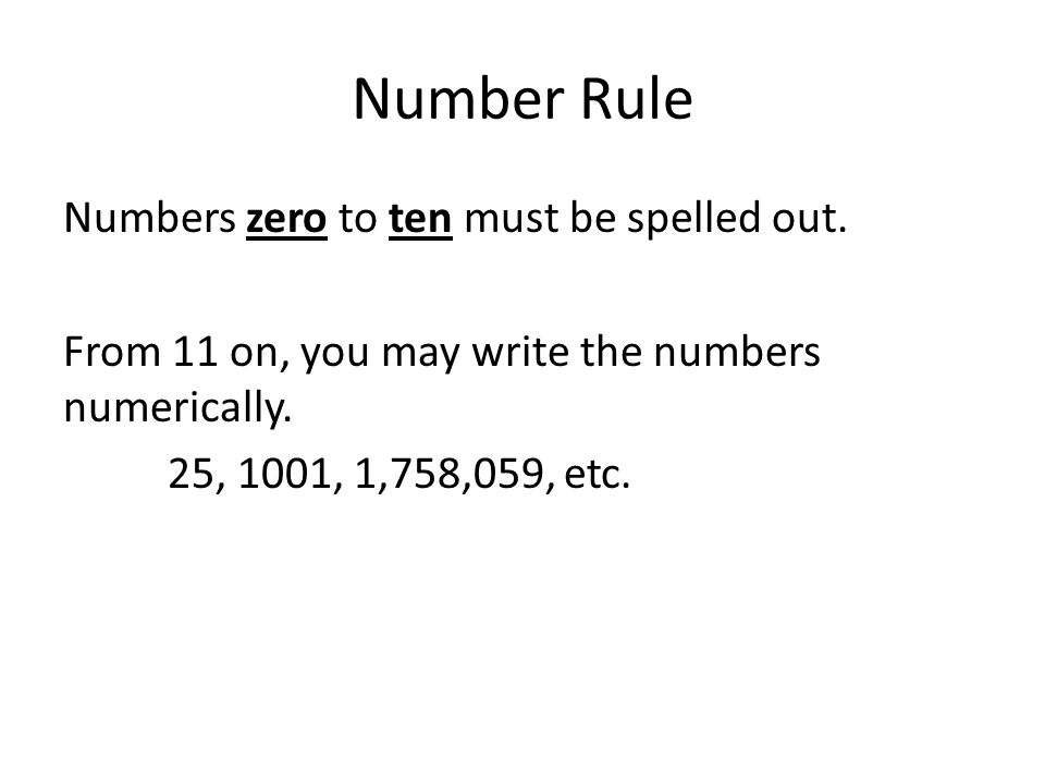 in an essay should numbers be spelled out Numbers spell out most whole numbers below 10 use figures for 10 and above: five, nine, 15, 650 see cross-references below for exceptions to those guidelines if you're not already doing so, use the number 1 key on your computer keyboard to create the number 1 don't use the old-fashioned, potentially odd-looking.
