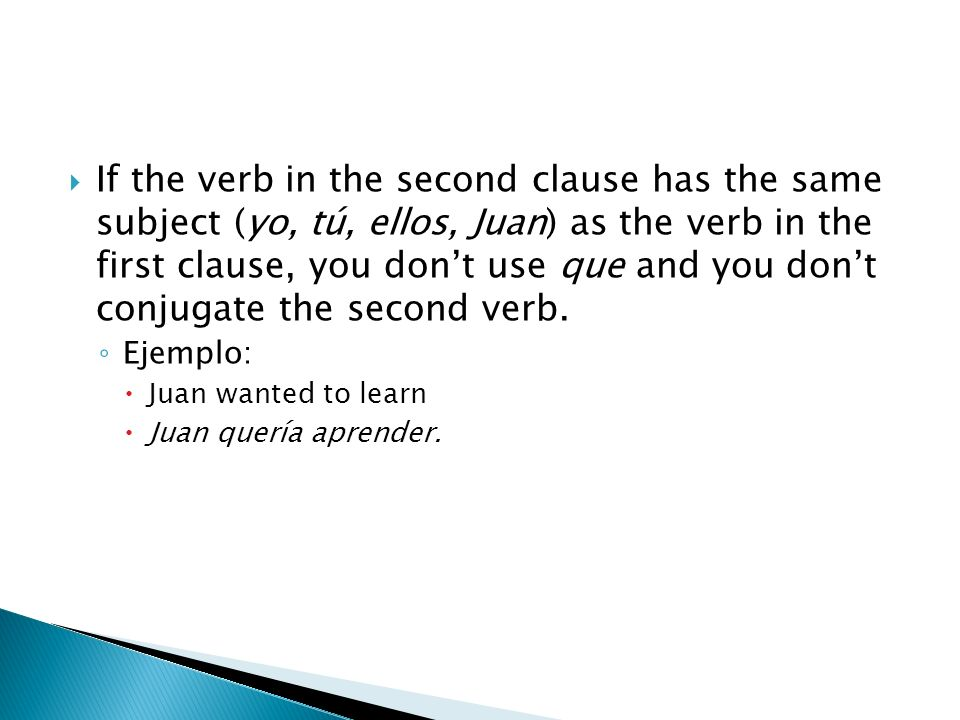 If the verb in the second clause has the same subject (yo, tú, ellos, Juan) as the verb in the first clause, you don't use que and you don't conjugate the second verb.