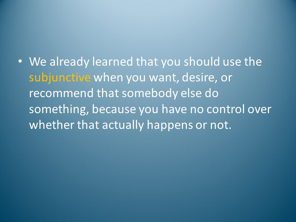 We already learned that you should use the subjunctive when you want, desire, or recommend that somebody else do something, because you have no control over whether that actually happens or not.