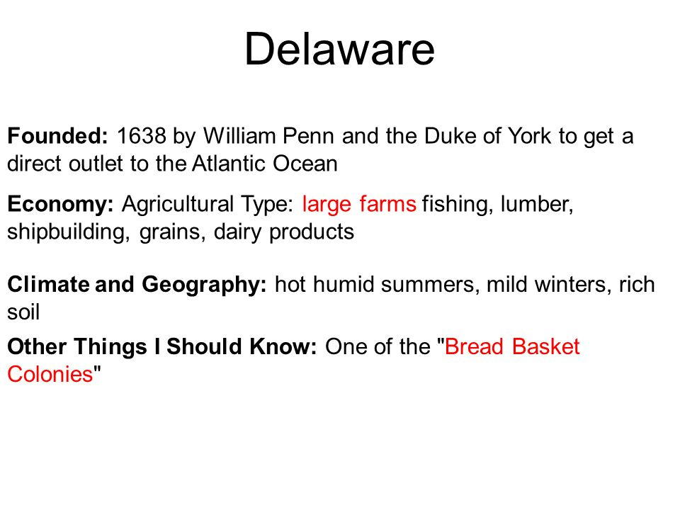 Delaware Founded: 1638 by William Penn and the Duke of York to get a direct outlet to the Atlantic Ocean.