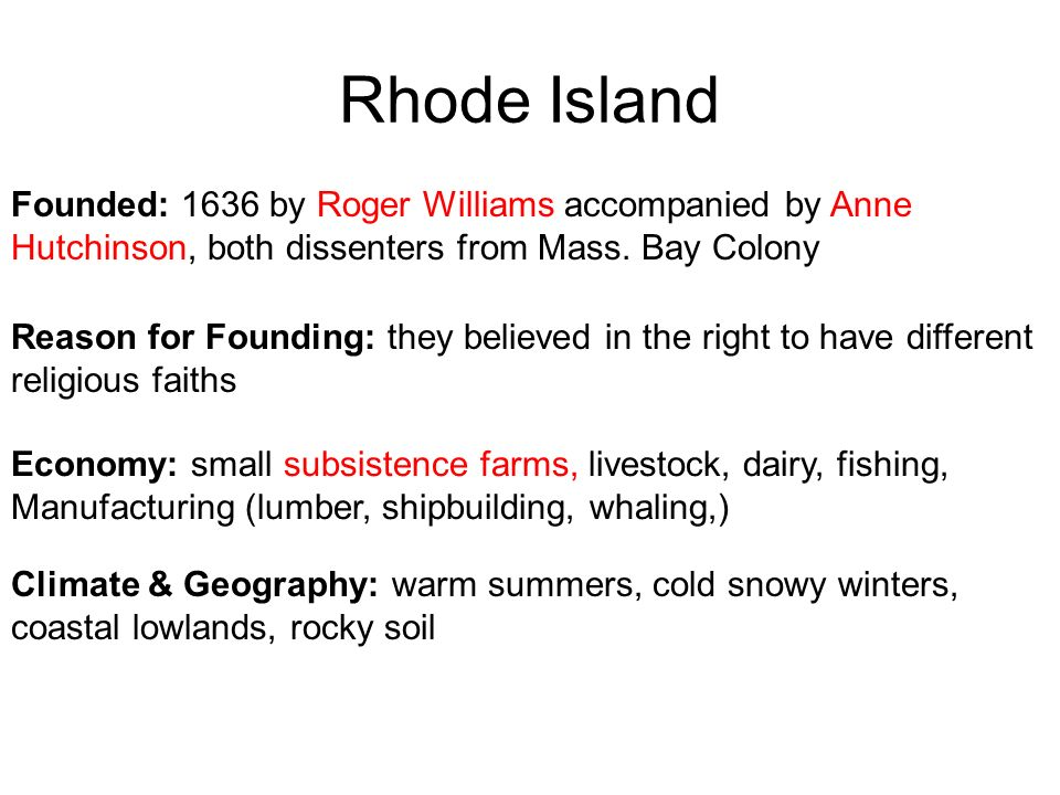 Rhode Island Founded: 1636 by Roger Williams accompanied by Anne Hutchinson, both dissenters from Mass. Bay Colony.