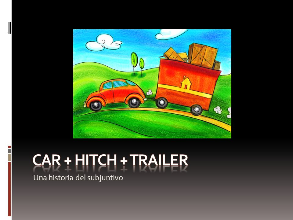 CAR + HITCH + TRAILER Una historia del subjuntivo