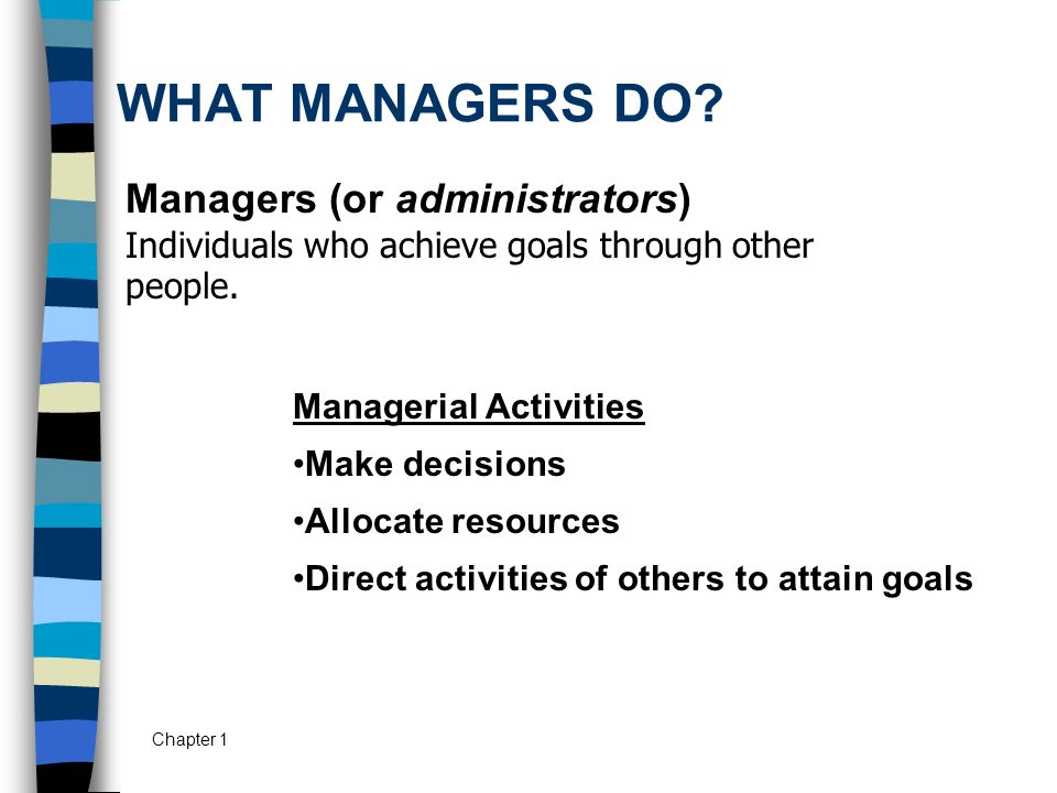 WHAT MANAGERS DO Managers (or administrators) Individuals who achieve goals through other people. Managerial Activities.