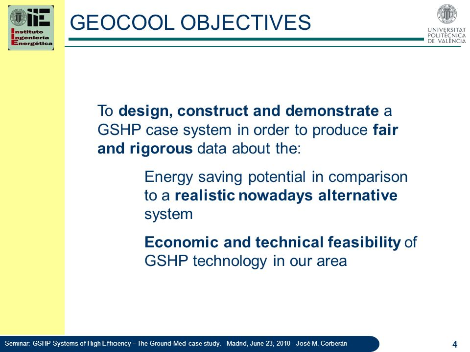 GEOCOOL OBJECTIVES To design, construct and demonstrate a GSHP case system in order to produce fair and rigorous data about the: