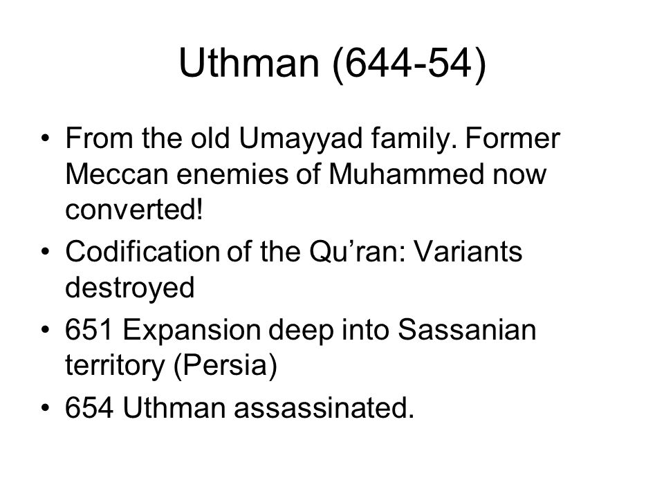 Uthman (644-54) From the old Umayyad family. Former Meccan enemies of Muhammed now converted! Codification of the Qu'ran: Variants destroyed.