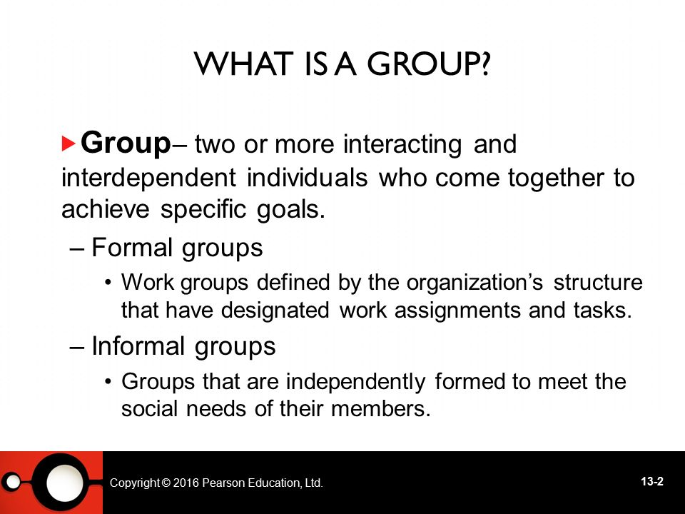 What Is a Group – two or more interacting and interdependent individuals who come together to achieve specific goals.