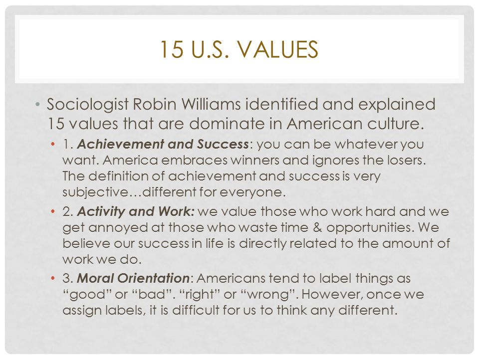 robin williams basic values So according to robin williams, jr then, he wrote this book in the 1970s and laid out 10 core american values and the first of which was equal opportunity fairness in life chances this is one of the 10 foundational american values.