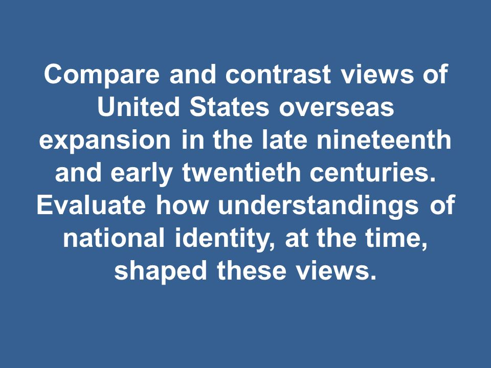 Compare and contrast views of United States overseas expansion in the late nineteenth and early twentieth centuries.
