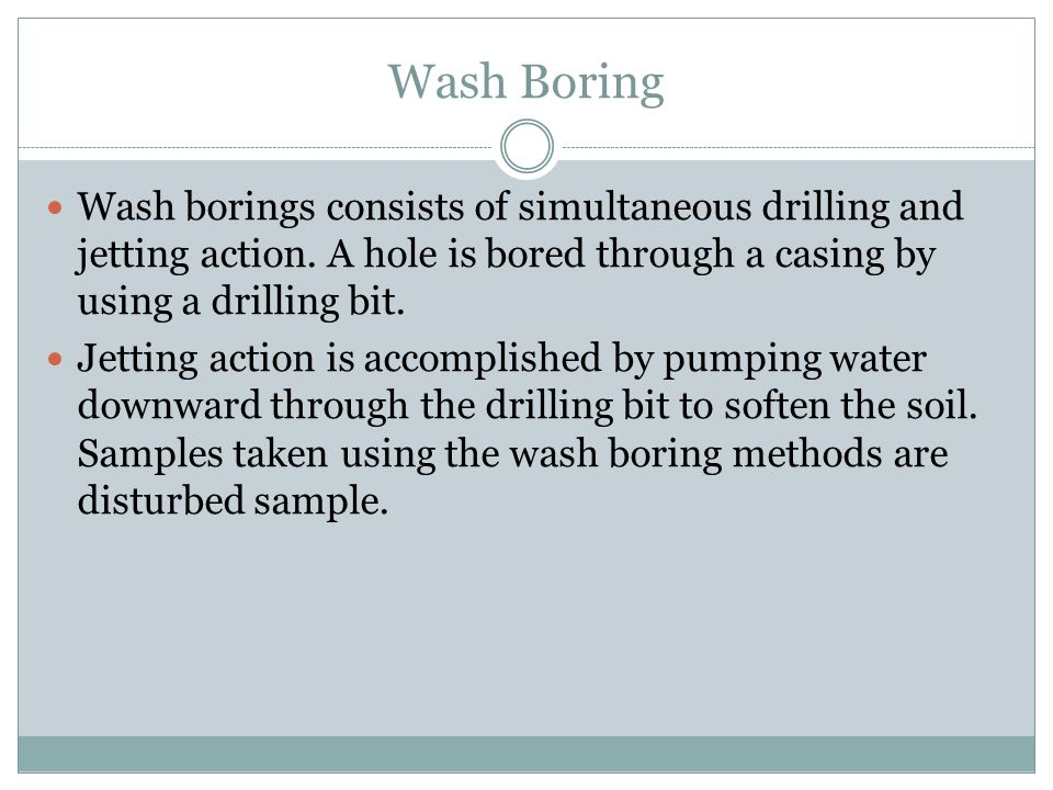 Wash Boring Wash borings consists of simultaneous drilling and jetting action. A hole is bored through a casing by using a drilling bit.