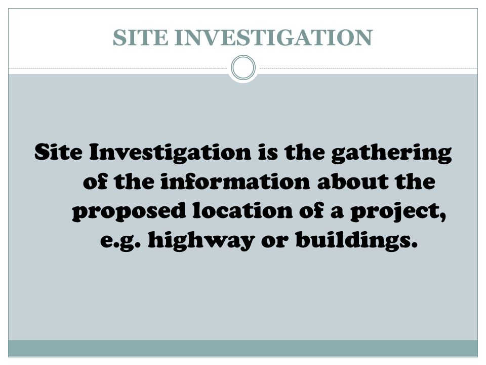 SITE INVESTIGATION Site Investigation is the gathering of the information about the proposed location of a project, e.g.