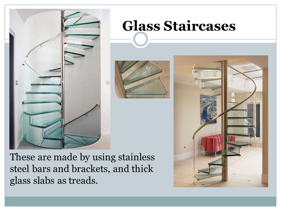Glass Staircases These are made by using stainless steel bars and brackets, and thick glass slabs as treads.