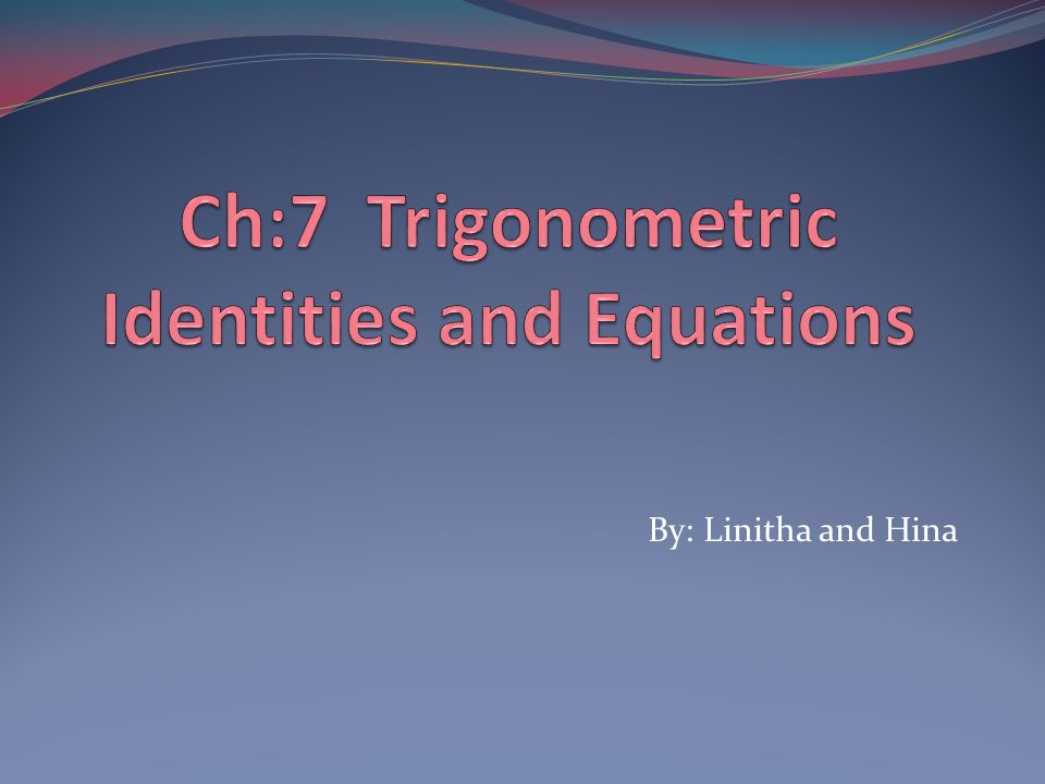 Ch:7 Trigonometric Identities and Equations