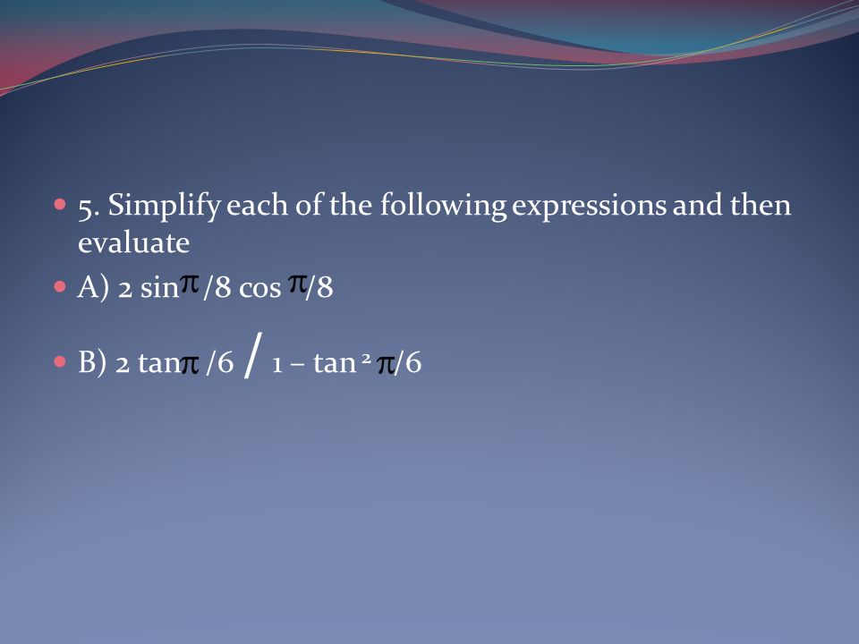 5. Simplify each of the following expressions and then evaluate