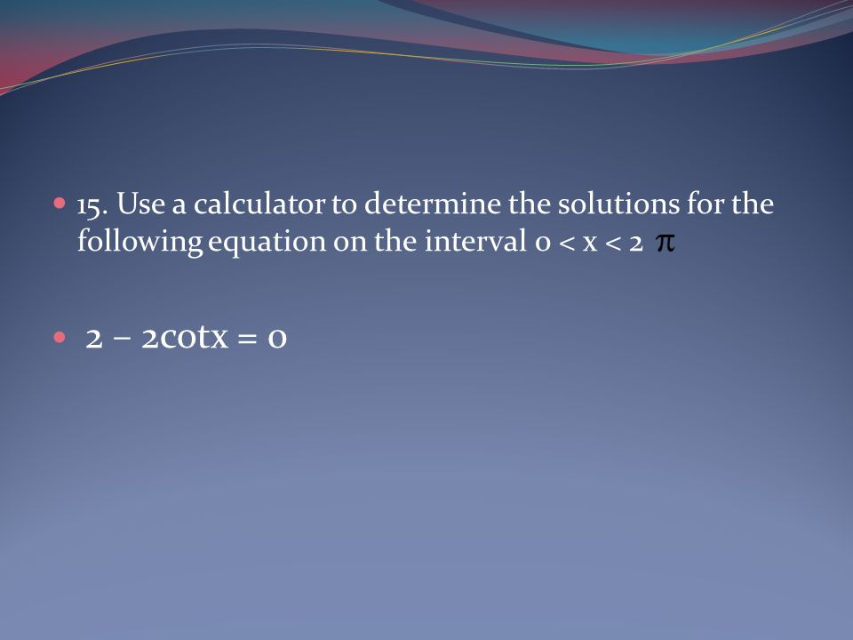15. Use a calculator to determine the solutions for the following equation on the interval 0 < x < 2