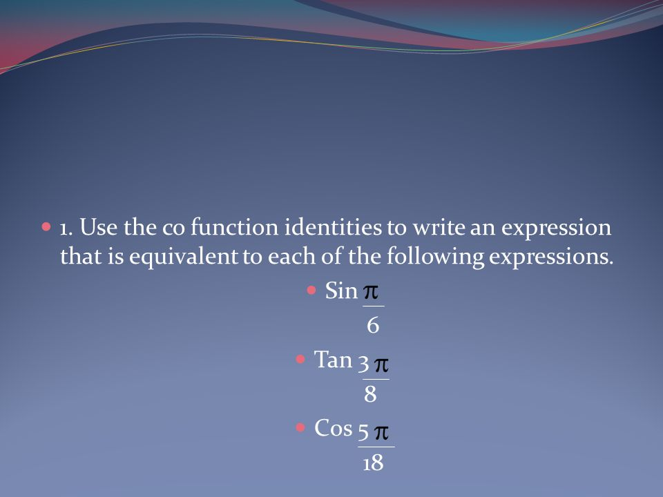 1. Use the co function identities to write an expression that is equivalent to each of the following expressions.
