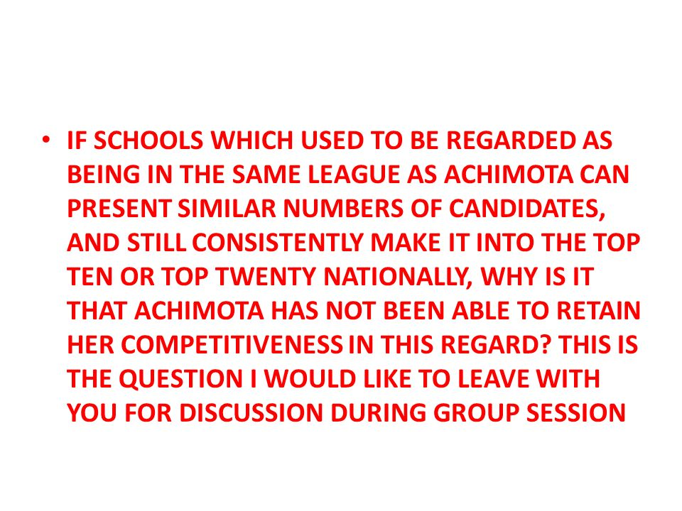 IF SCHOOLS WHICH USED TO BE REGARDED AS BEING IN THE SAME LEAGUE AS ACHIMOTA CAN PRESENT SIMILAR NUMBERS OF CANDIDATES, AND STILL CONSISTENTLY MAKE IT INTO THE TOP TEN OR TOP TWENTY NATIONALLY, WHY IS IT THAT ACHIMOTA HAS NOT BEEN ABLE TO RETAIN HER COMPETITIVENESS IN THIS REGARD.
