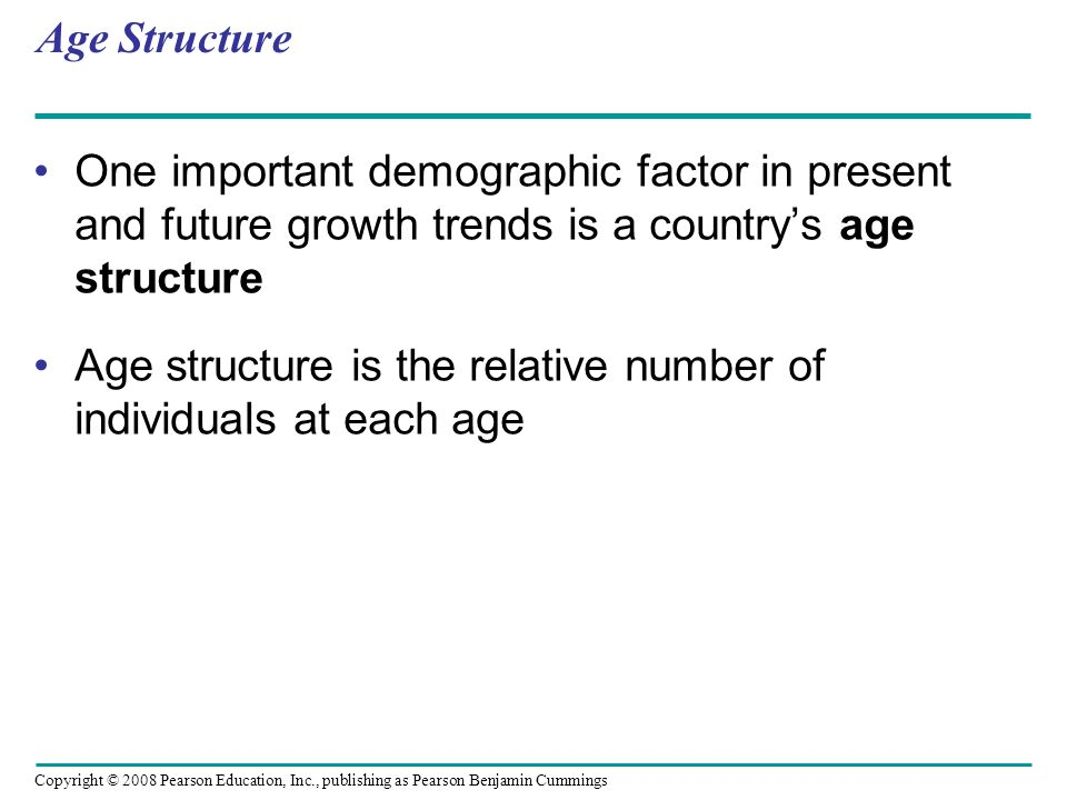 Age Structure One important demographic factor in present and future growth trends is a country's age structure.