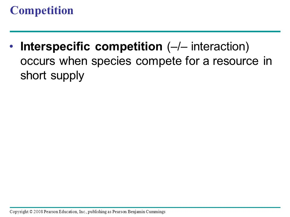 Competition Interspecific competition (–/– interaction) occurs when species compete for a resource in short supply.